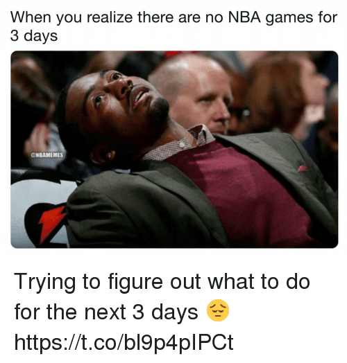 Nba Games: When you realize there are no NBA games for  3 days  CNBAMEMES Trying to figure out what to do for the next 3 days 😔 https://t.co/bl9p4pIPCt