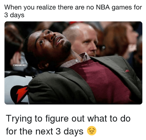 Nba Games: When you realize there are no NBA games for  3 days  NBAMEMES Trying to figure out what to do for the next 3 days 😔