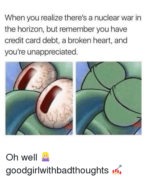 Memes, Heart, and Oh Well: When you realize there's a nuclear war in  the horizon, but remember you have  credit card debt, a broken heart, and  you're unappreciated. Oh well 🤷🏼♀️ goodgirlwithbadthoughts 💅🏼