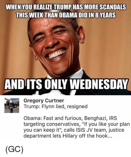 """Its Only Wednesday: WHEN YOU REALIZE TRUMP HAS MORE SCANDALS  THIS WEEK THAN OBA  DIDIN 8 YEARS  AND ITS ONLY WEDNESDAY  Gregory Curtner  Trump: Flynn lied, resigned  Obama: Fast and furious, Benghazi, IRS  targeting conservatives, """"if you like your plan  you can keep it"""", calls ISIS JV team, justice  department lets Hillary off the hook... (GC)"""