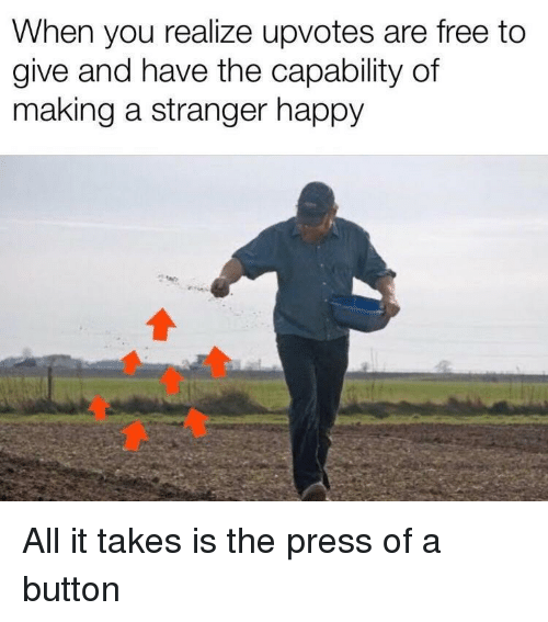 Free, Happy, and Making A: When you realize upvotes are free to  give and have the capability of  making a stranger happy All it takes is the press of a button