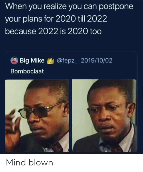 Blown: When you realize you can postpone  your plans for 2020 till 2022  because 2022 is 2020 too  @fepz_ 2019/10/02  Big Mike  Bomboclaat Mind blown