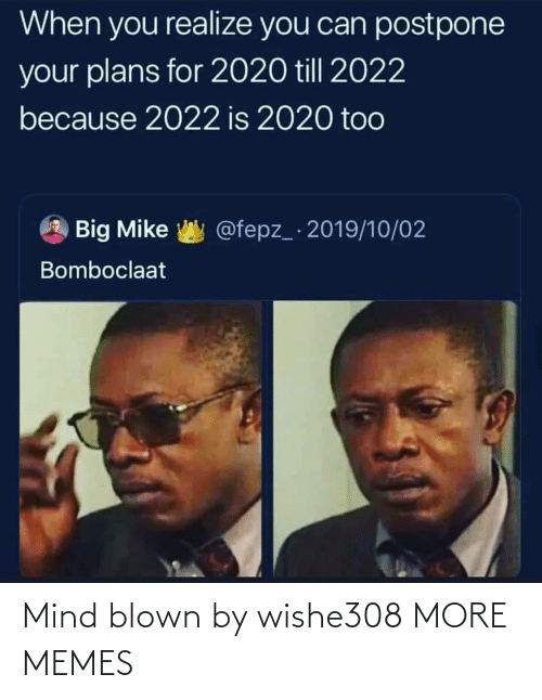 Blown: When you realize you can postpone  your plans for 2020 till 2022  because 2022 is 2020 too  @fepz_ 2019/10/02  Big Mike  Bomboclaat Mind blown by wishe308 MORE MEMES