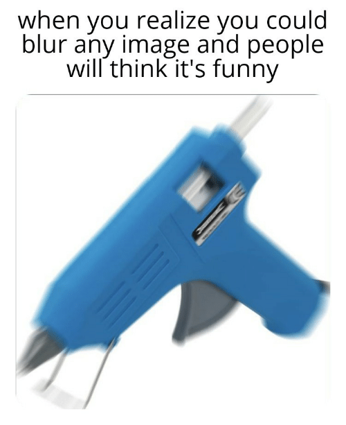 Funny, Image, and Blur: when you realize you could  blur any image and people  will think it's funny