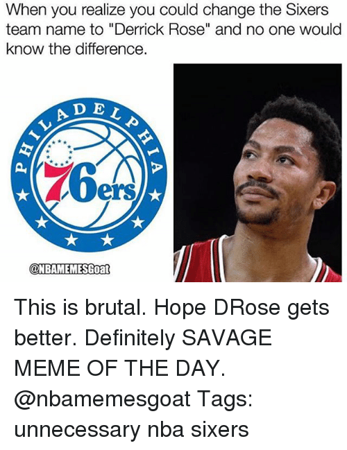 """Savage Meme: When you realize you could change the Sixers  team name to """"Derrick Rose"""" and no one would  know the difference.  A D E  ELP  LAD  ers  @NBAMEMESGoan  ONBAMEMESGoat This is brutal. Hope DRose gets better. Definitely SAVAGE MEME OF THE DAY. @nbamemesgoat Tags: unnecessary nba sixers"""