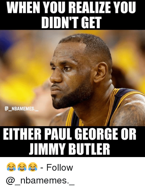 Butlers: WHEN YOU REALIZE YOU  DIDN'T GET  G NBAMEMES  EITHER PAUL GEORGE OR  IMMY BUTLER 😂😂😂 - Follow @_nbamemes._