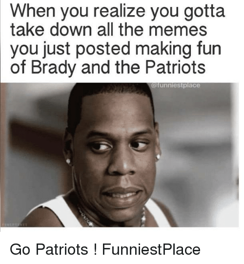 Bradying: When you realize you gotta  take down all the memes  you just posted making fun  of Brady and the Patriots  @funnies tplace Go Patriots ! FunniestPlace