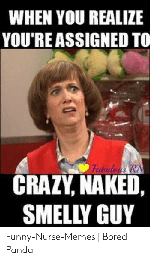 Funny Nurse: WHEN YOU REALIZE  YOU'RE ASSIGNED TO  Fabuloas RN  CRAZY, NAKED,  SMELLY GUY Funny-Nurse-Memes | Bored Panda