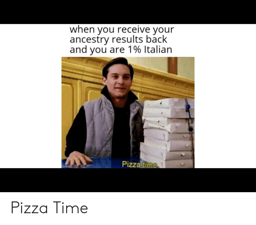 Pizza, Ancestry, and Time: when you receive your  ancestry results back  and you are 1% Italian  Pizza time Pizza Time