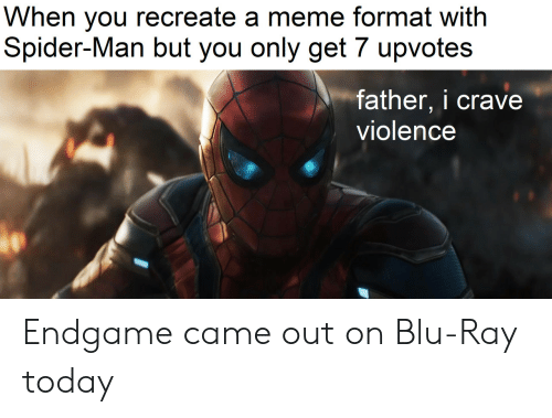 Recreate: When you recreate a meme format with  Spider-Man but you only get 7 upvotes  father, i crave  violence Endgame came out on Blu-Ray today