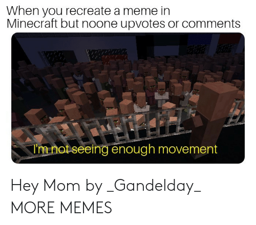 Hey Mom: When you recreate a meme in  Minecraft but noone upvotes or comments  Imnot seeing enough movement Hey Mom by _Gandelday_ MORE MEMES
