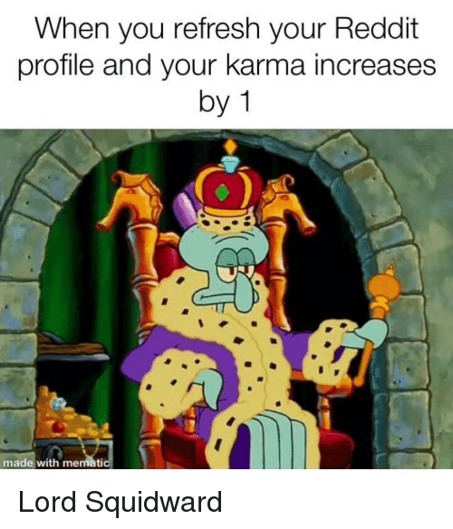 Reddit, Squidward, and Karma: When you refresh your Reddit  profile and your karma increases  by 1  made with memat Lord Squidward