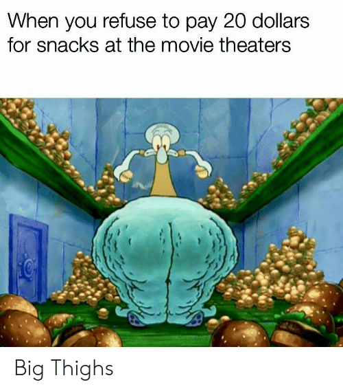 SpongeBob, Movie, and Big: When you refuse to pay 20 dollars  for snacks at the movie theaters Big Thighs