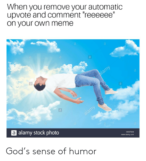 "Meme A: When you remove your automatic  upvote and comment reeeeee""  on your own meme  a alamy stock photo  www.alamy.com God's sense of humor"