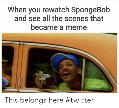 Meme, SpongeBob, and Twitter: When you rewatch SpongeBob  and see all the scenes that  became a meme This belongs here #twitter