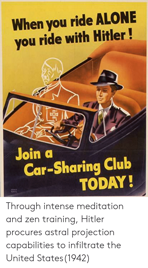 Being Alone, Club, and Hitler: When you ride ALONE  you ride with Hitler!  Join a  Car-Sharing Club  TODAY Through intense meditation and zen training, Hitler procures astral projection capabilities to infiltrate the United States(1942)