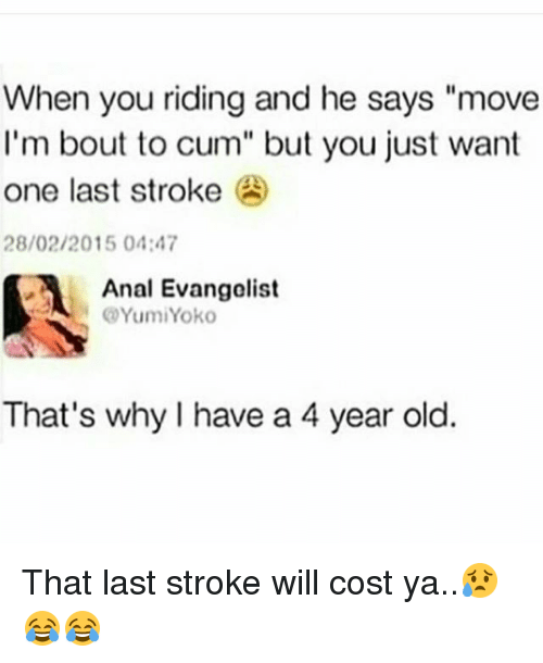 "evangelist: When you riding and he says ""move  I'm bout to cum"" but you just want  one last stroke  28/02/2015 04:47  Anal Evangelist  YumiYoko  That's why I have a 4 year old. That last stroke will cost ya..😥😂😂"