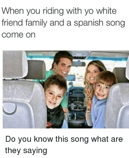 you-know-this: When you riding with yo white  friend family and a spanish song  come on Do you know this song what are they saying