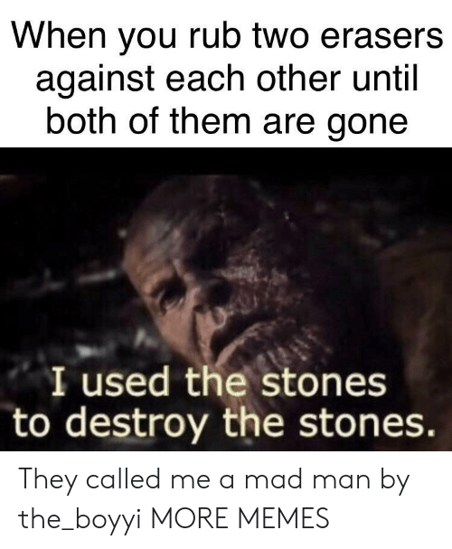 both of them: When you rub two erasers  against each other until  both of them are gone  I used the stones  to destroy the stones They called me a mad man by the_boyyi MORE MEMES