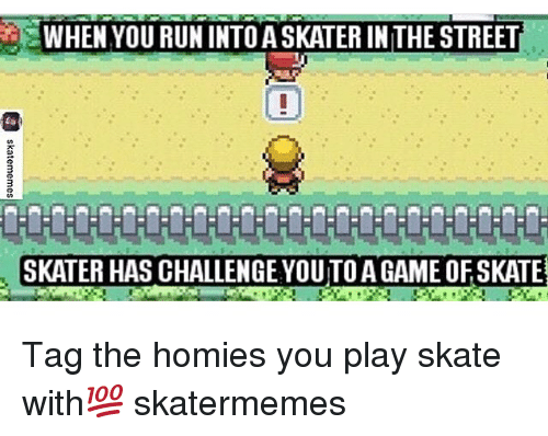 skaters: WHEN YOU RUN INTOASKATER INTHE STREET  SKATER HAS CHALLENGE YOUTOAGAME OFSKATE Tag the homies you play skate with💯 skatermemes