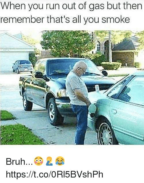 Bruh, Run, and All: When you run out of gas but then  remember that's all you smoke Bruh...😳🤦♂️😂 https://t.co/0Rl5BVshPh