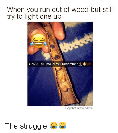 One Upping: When you run out of weed but still  try to light one up  snapchat: @jaylendixon The struggle 😂😂