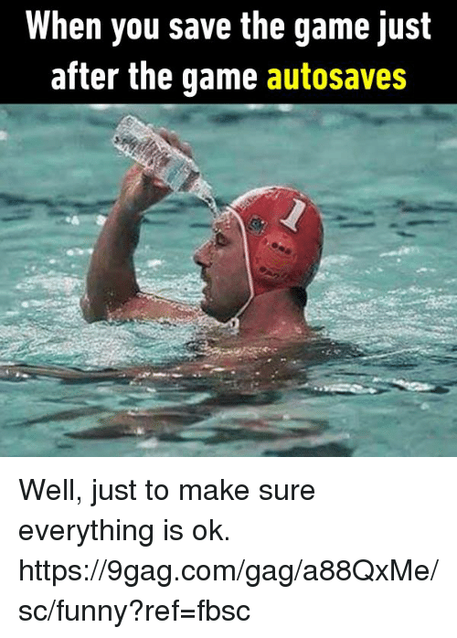 9gag, Dank, and Funny: When you save the game just  after the game autosaves Well, just to make sure everything is ok.  https://9gag.com/gag/a88QxMe/sc/funny?ref=fbsc