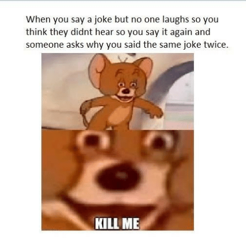 Say It, Asks, and One: When you say a joke but no one laughs so you  think they didnt hear so you say it again and  someone asks why you said the same joke twice.  KILL ME