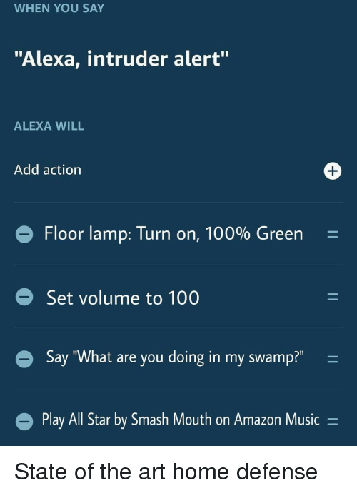 """All Star, Amazon, and Anaconda: WHEN YOU SAY  """"Alexa, intruder alert""""  ALEXA WILL  Add action  Floor lamp: Turn on, 100% Green-  Set volume to 100  Say """"What are you doing in my swamp?""""  Play All Star by Smash Mouth on Amazon Music- State of the art home defense"""