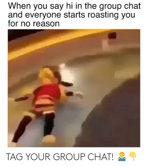Group Chat, Memes, and Chat: When you say hi in the group chat  and everyone starts roasting you  for no reason TAG YOUR GROUP CHAT! 🤷♂️👇