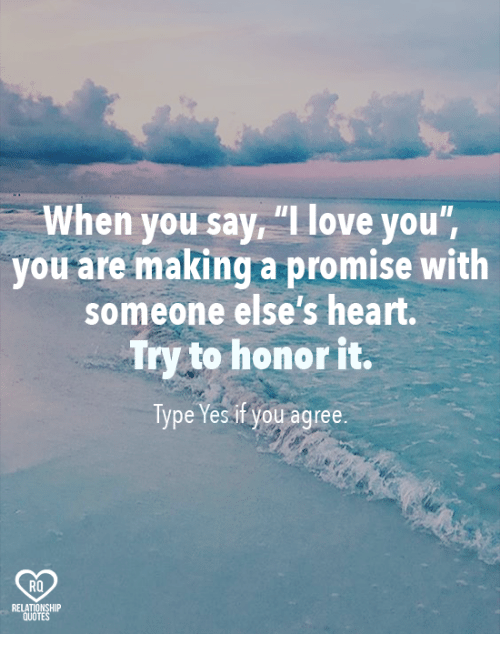 "Relatables: When you say ""I love you'  you are making a promise with  someone else's heart.  Try to honor it.  Type Yes if you agree.  RQ  RELAT  QUO  TE"