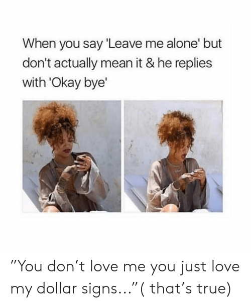 """Being Alone, Love, and True: When you say Leave me alone' but  don't actually mean it & he replies  with 'Okay bye' """"You don't love me you just love my dollar signs...""""( that's true)"""
