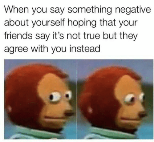 Friends, True, and They: When you say something negative  about yourself hoping that your  friends say it's not true but they  agree with you instead