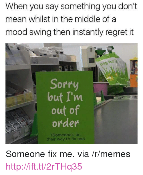 """Mood Swing: When you say something you don't  mean whilst in the middle of a  mood swing then instantly regret it  for  pag  Sorr  lout I'm  out of  order  Someone's on  their way to fix me) <p>Someone fix me. via /r/memes <a href=""""http://ift.tt/2rTHq35"""">http://ift.tt/2rTHq35</a></p>"""
