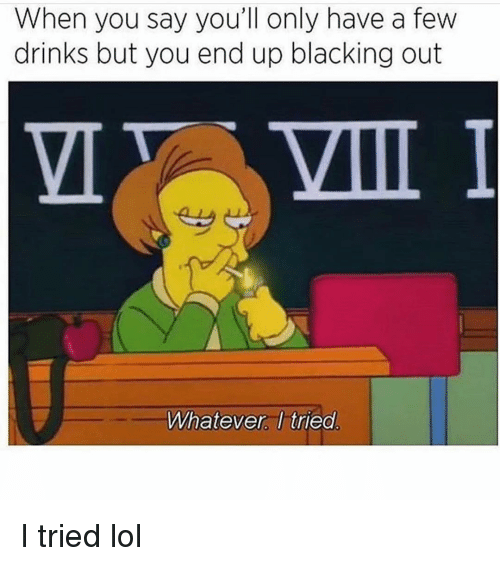 Funny, Lol, and You: When you say you'll only have a few  drinks but you end up blacking out  VII  Whatever I tried I tried lol