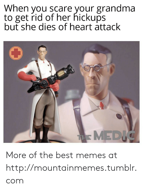 she dies: When you scare your grandma  to get rid of her hickups  but she dies of heart attack  THE MEDIC More of the best memes at http://mountainmemes.tumblr.com