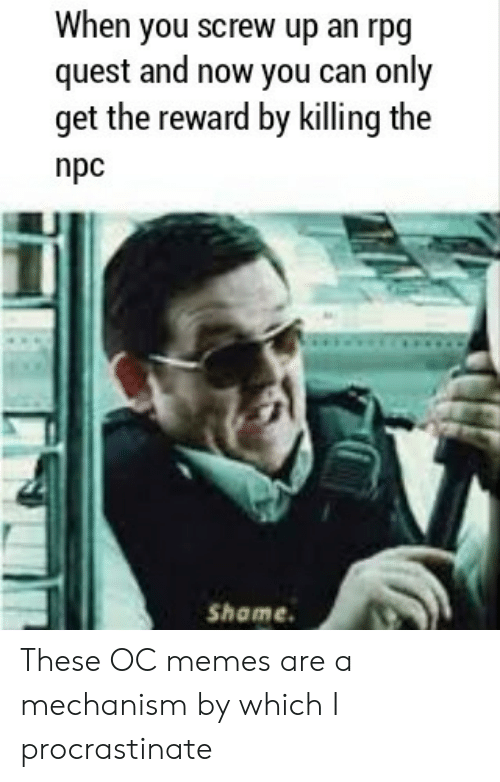 Memes, Quest, and Rpg: When you screw up an rpg  quest and now you can only  get the reward by killing the  npc  Shame These OC memes are a mechanism by which I procrastinate