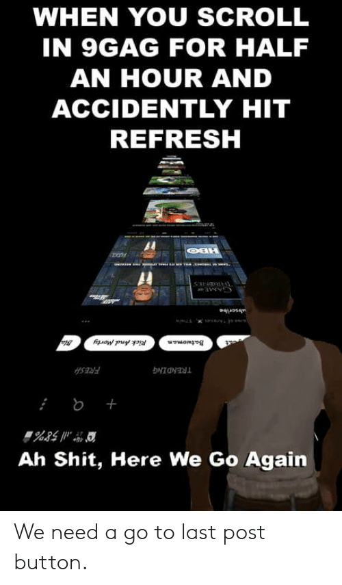 half an hour: WHEN YOU SCROLL  IN 9GAG FOR HALF  AN HOUR AND  ACCIDENTLY HIT  REFRESH  Al  Ah Shit, Here We Go Again We need a go to last post button.