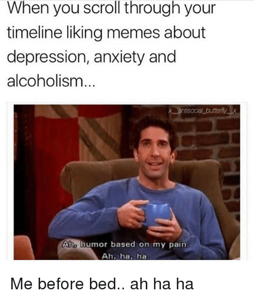 Memes About Depression: When you scroll through your  timeline liking memes about  depression, anxiety and  alcoholism  butterlyx  Aho humor based on my pain  Ah, ha, ha Me before bed.. ah ha ha