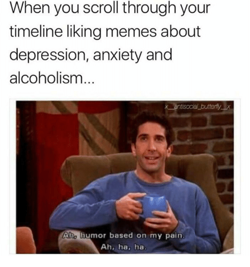 Memes About Depression: When you scroll through your  timeline liking memes about  depression, anxiety and  alcoholism  Aho humor based on my pain  Ah, ha, ha
