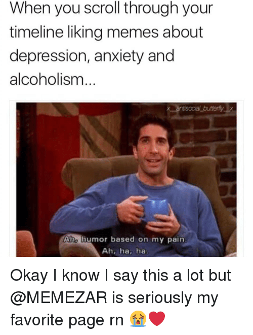 Memes About Depression: When you scroll through your  timeline liking memes about  depression, anxiety and  alcoholism  x antisocial butterflyx  Aho lhumor based on my pain  Ah, ha, ha Okay I know I say this a lot but @MEMEZAR is seriously my favorite page rn 😭❤