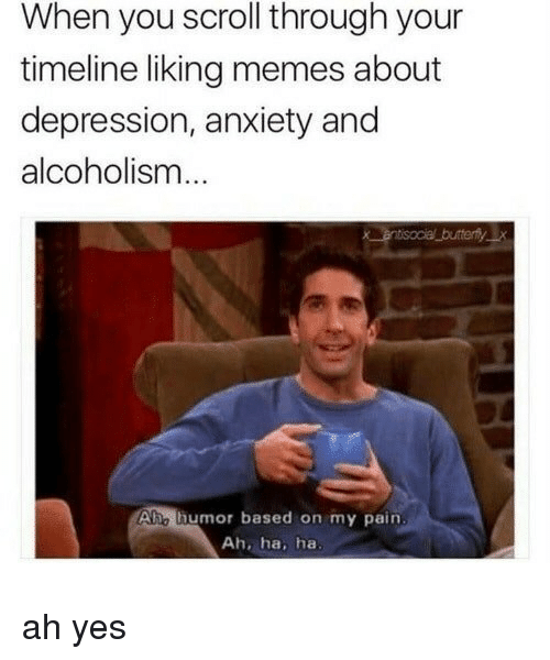 Memes About Depression: When you scroll through your  timeline liking memes about  depression, anxiety and  alcoholism  Ahe thumor based on my pain  Ah, ha, ha ah yes