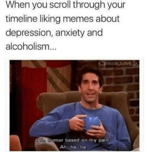 Memes About Depression: When you scroll through your  timeline liking memes about  depression, anxiety and  alcoholism  Ae humor based on my pain  Ah, ha. ha