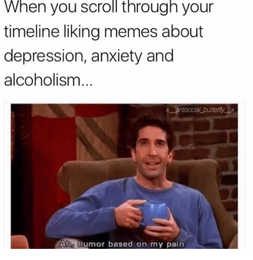 Memes About Depression: When you scroll through your  timeline liking memes about  depression, anxiety and  alcoholism  Aho humor based on my pain