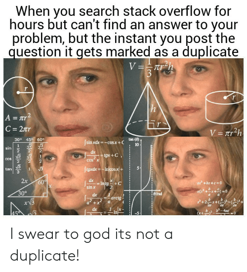 God, Search, and Answer: When you search stack overflow for  hours but can't find an answer to your  problem, but the instant you post the  question it gets marked as a duplicate  V==Tr_h  3  h  A = Tr2  C 27r  V= Tr2h  30° 45 60°  tan (8)  Jsinxdx-cosx+C  N2 3  10  1  sin  dx  tgx+C  2  COS X  COS  ftgxdx-Injcosx|+  1  tan  2x  dx  Intg  sin x  60  ax +bx +c 0  30°  eirad  dx  arctg  dx  b2-4ac  45  In I swear to god its not a duplicate!
