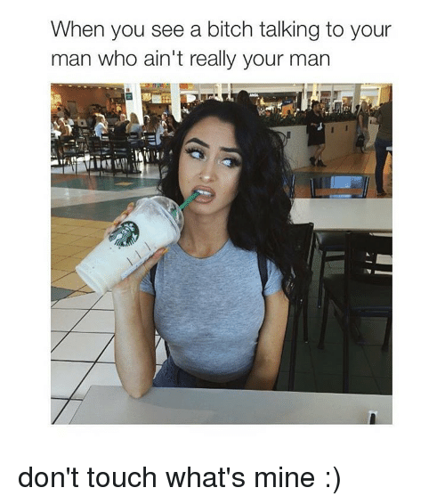 Â'¨: When you see a bitch talking to your  man who ain't really your man don't touch what's mine :)
