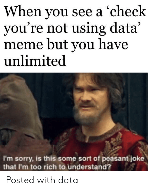 rich: When you see a 'check  you're not using data'  meme but you have  unlimited  I'm sorry, is this some sort of peasant joke  that I'm too rich to understand? Posted with data