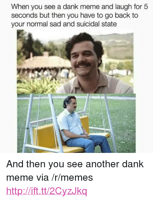 """A Dank: When you see a dank meme and laugh for 5  seconds but then you have to go back to  your normal sad and suicidal state <p>And then you see another dank meme via /r/memes <a href=""""http://ift.tt/2CyzJkq"""">http://ift.tt/2CyzJkq</a></p>"""