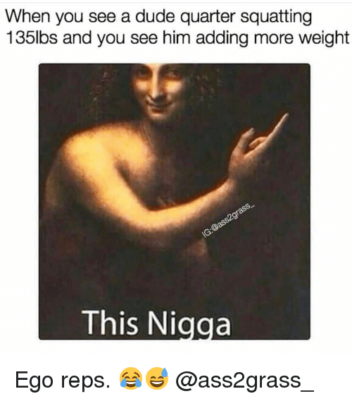 Dude, Gym, and Him: When you see a dude quarter squatting  135lbs and you see him adding more weight  This Nigga Ego reps. 😂😅 @ass2grass_