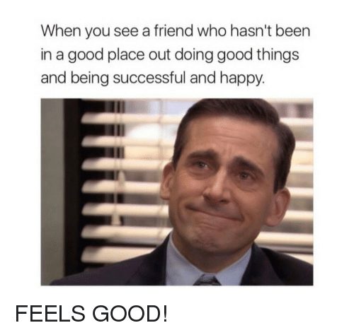 Good Place: When you see a friend who hasn't been  in a good place out doing good things  and being successful and happy. FEELS GOOD!